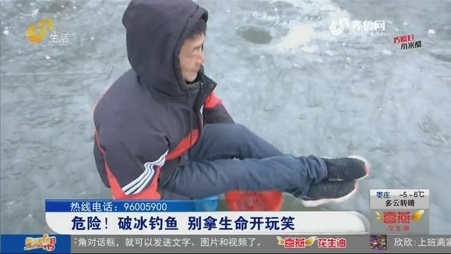 危险!破冰钓鱼 别拿生命开玩笑!
