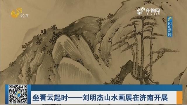 坐看云起时——刘明杰山水画展在济南开展