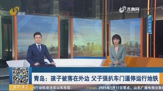 青岛:孩子被落在外边 父子强扒车门逼停运行地铁