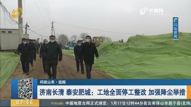 【问政山东·追踪】济南长清 泰安肥城:工地全面停工整改 加强降尘举措