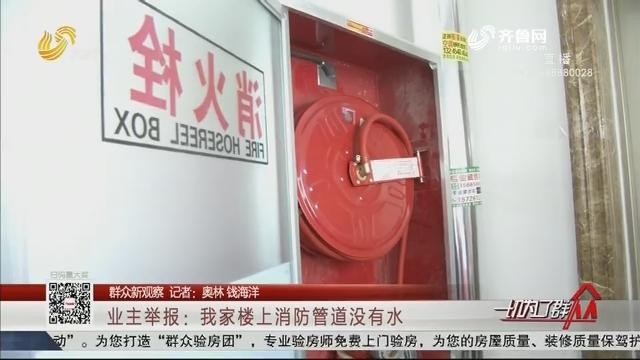 【群众新观察】业主举报:我家楼上消防管道没有水