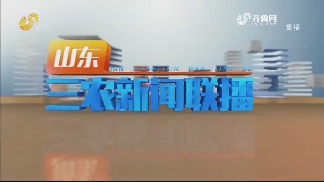 2021年01月18日山东三农新闻联播完整版