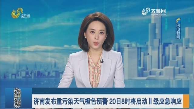 济南发布重污染天气橙色预警 20日8时将启动Ⅱ级应急响应