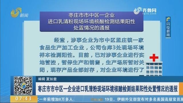 枣庄市市中区一企业进口乳清粉现场环境核酸检测结果阳性处置情况的通报