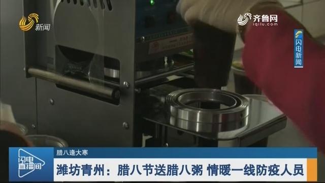 【腊八逢大寒】潍坊青州:腊八节送腊八粥 情暖一线防疫人员