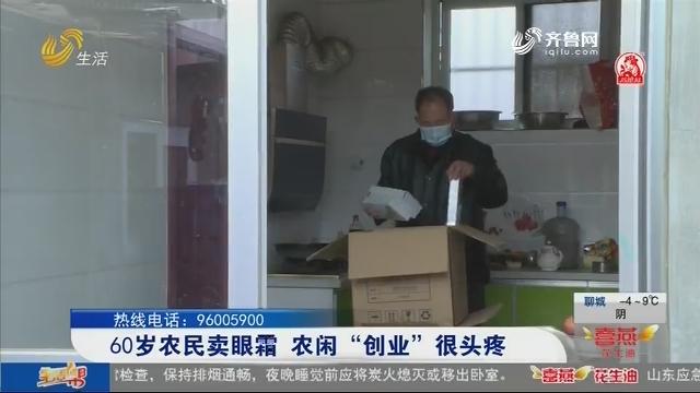 """烟台:60岁农民卖眼霜 农闲""""创业""""很头疼"""