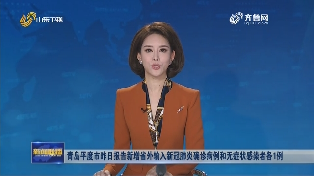 青岛平度市昨日报告新增省外输入新冠肺炎确诊病例和无症状感染者各1例