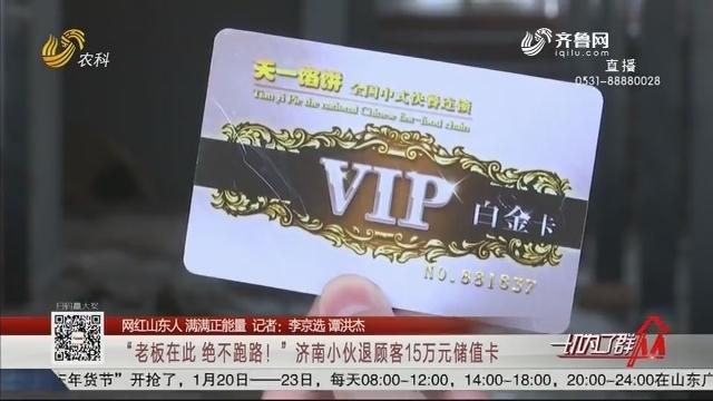"""【网红山东人 满满正能量】""""老板在此 绝不跑路!""""济南小伙退顾客15万元储值卡"""