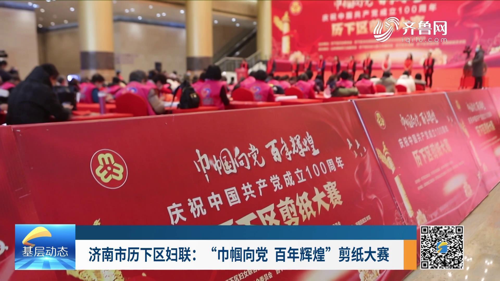 """济南市历下区妇联:""""巾帼向党、百年辉煌""""剪纸大赛"""