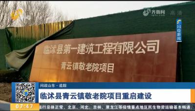 【问政山东·追踪】 临沭县青云镇敬老院项目重启建