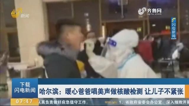 哈尔滨:暖心爸爸唱美声做核酸检测 让儿子不紧张