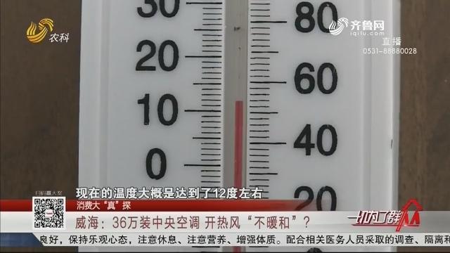 """【消费大""""真""""探】威海:36万装中央空调 开热风""""不暖和""""?"""