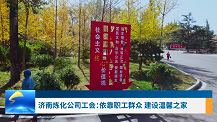 工会新时空丨济南炼化公司工会:依靠职工群众建设温馨之家
