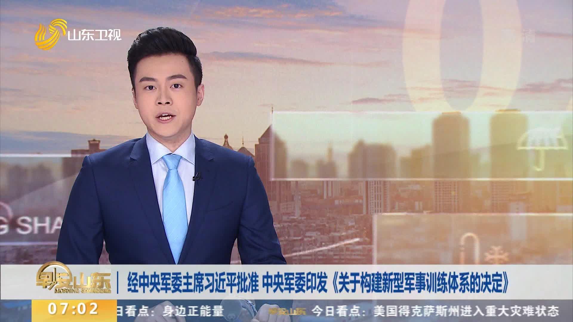 经中央军委主席习近平批准 中央军委印发《关于构建新型军事训练体系的决定》