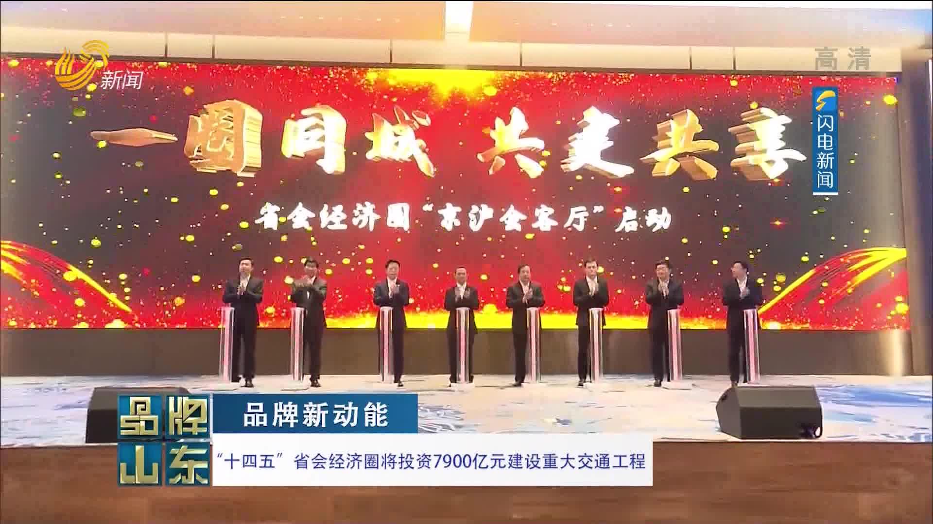"""【品牌新动能】""""十四五""""省会经济圈将投资7900亿元建设重大交通工程"""