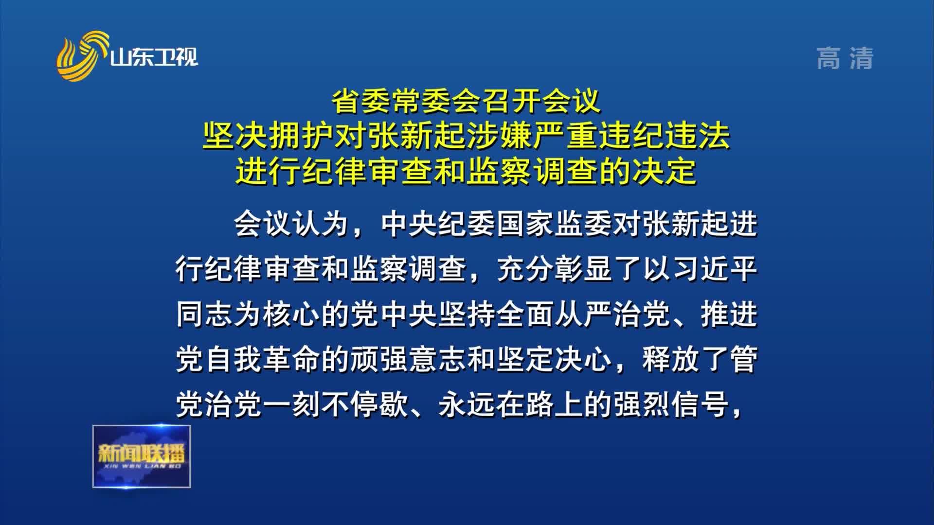 省委常委会召开会议 坚决拥护对张新起涉嫌严重违纪违法进行纪律审查和监察调查的决定