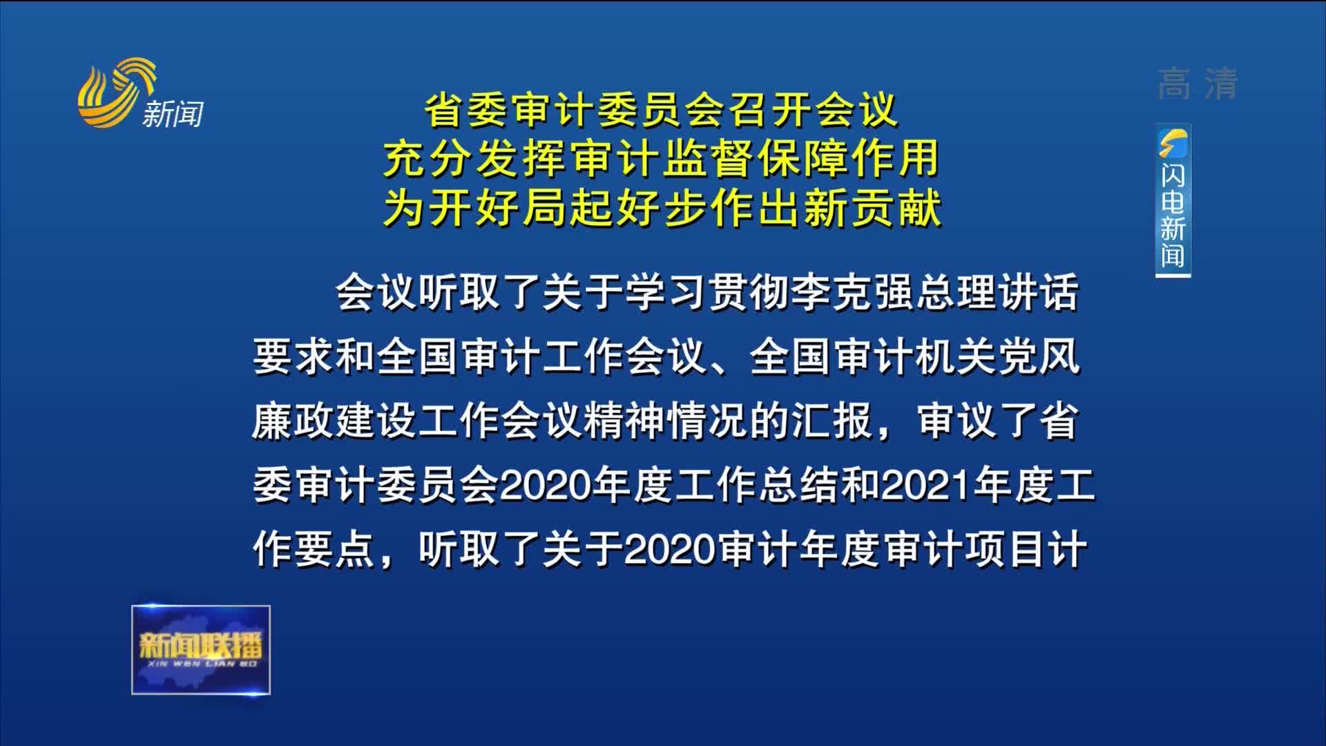 省委审计委员会召开会议 充分发挥审计监督保障作用 为开好局起好步作出新贡献