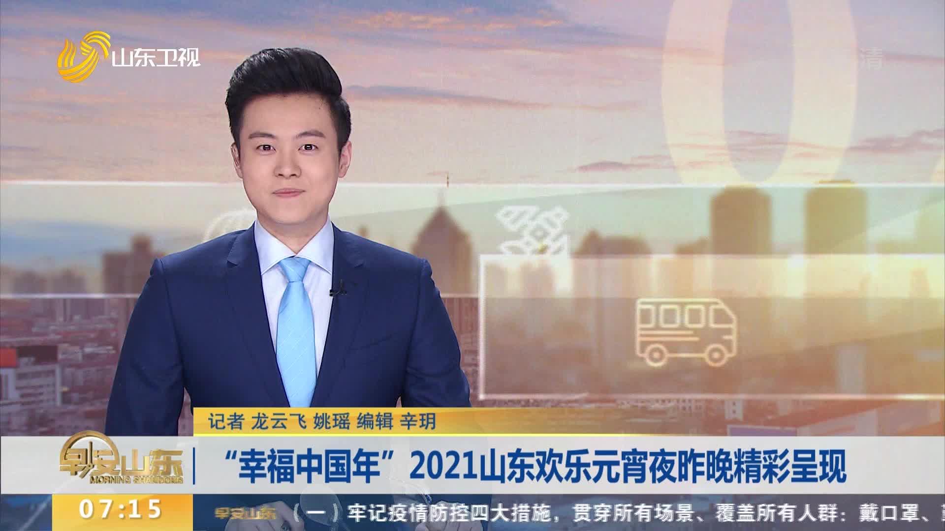 """""""幸福中国年""""2021山东欢乐元宵夜昨晚精彩呈现"""