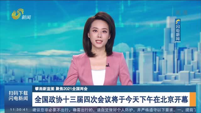 【擘画新蓝图 聚焦2021全国两会】全国政协十三届四次会议将于今天下午在北京开幕
