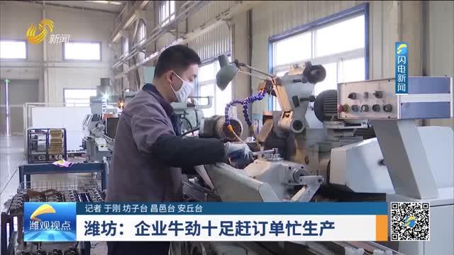 【潍观视点】潍坊:企业牛劲十足赶订单忙生产