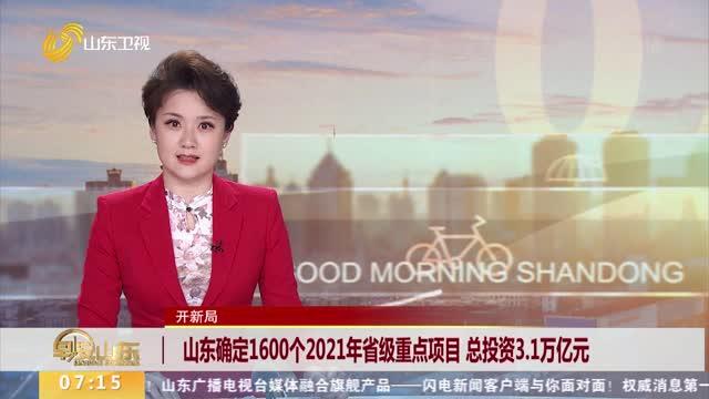 山东确定1600个2021年省级重点项目 总投资3.1万亿元