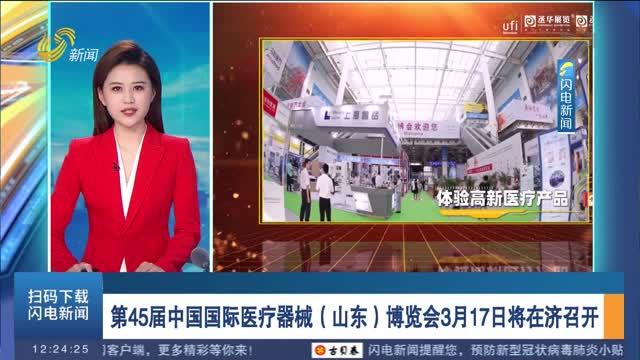 第45届中国国际医疗器械(山东)博览会3月17日将在济召开