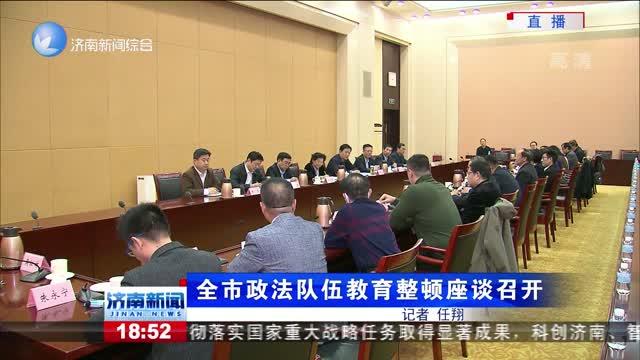 全市政法队伍教育整顿座谈召开