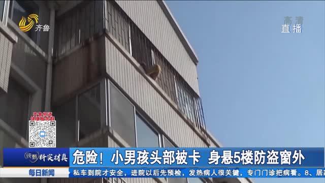 危险!小男孩头部被卡 身悬5楼防盗窗外