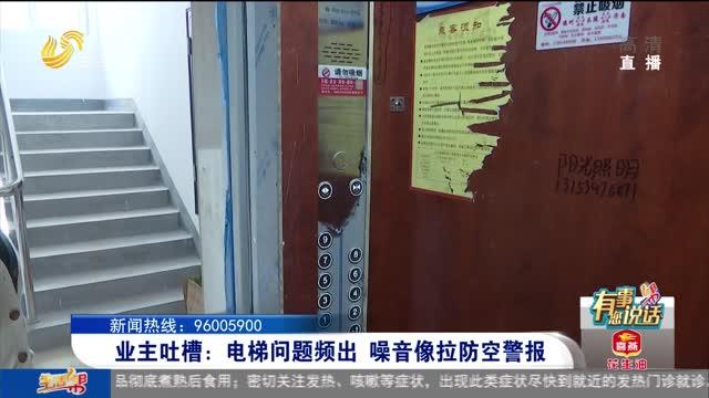 业主吐槽:电梯问题频出 噪音像拉防空警报