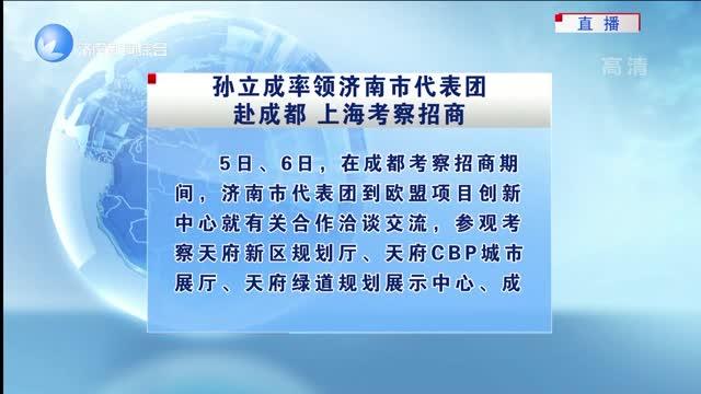 孙立成率领济南市代表团赴成都 上海考察招商