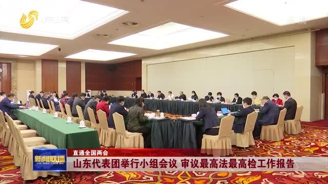 【直通全国两会】山东代表团举行小组会议 审议最高法最高检工作报告