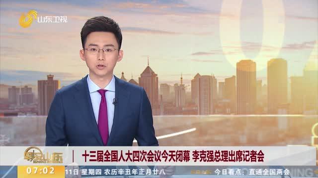 十三届全国人大四次会议今天闭幕 李克强总理出席记者会