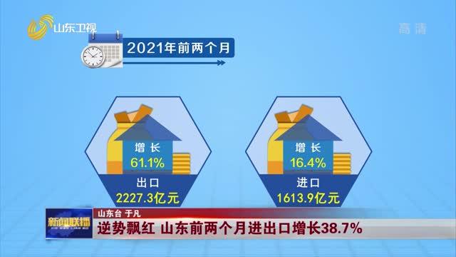 逆势飘红 山东前两个月进出口增长38.7%