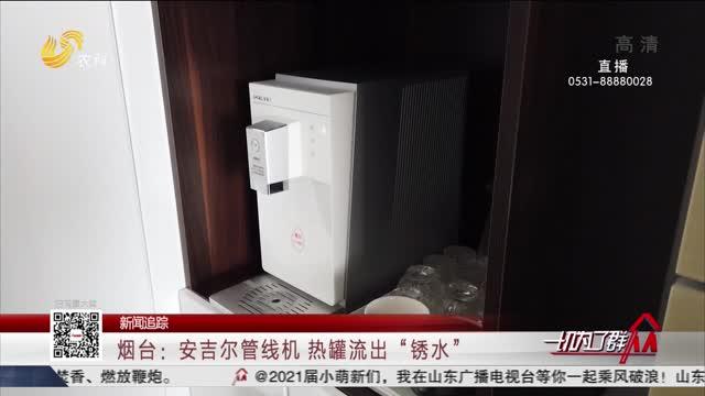 """【新闻追踪】烟台:安吉尔管线机 热罐流出""""锈水"""""""