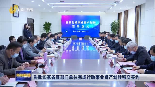 首批15家省直部门单位完成行政事业资产划转移交签约