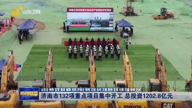 济南市132项重点项目集中开工 总投资1202.8亿元