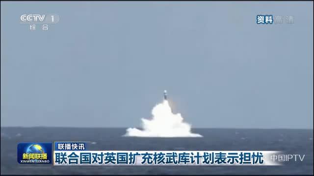 【联播快讯】联合国对英国扩充核武库计划表示担忧