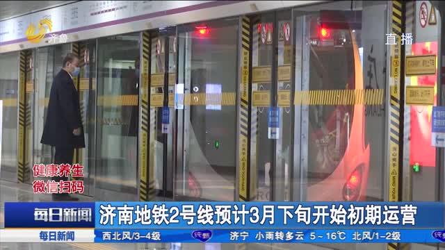 济南地铁2号线预计3月下旬开始初期运营