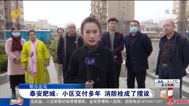 【帮办出马】泰安肥城:小区交付多年 消防栓成了摆设