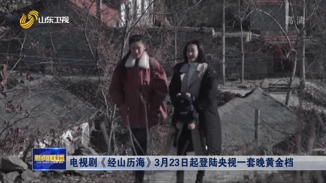 电视剧《经山历海》3月23日起登陆央视一套晚黄金档
