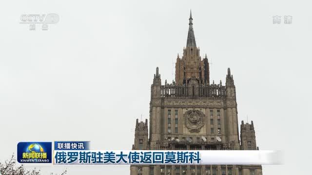 【联播快讯】俄罗斯驻美大使返回莫斯科