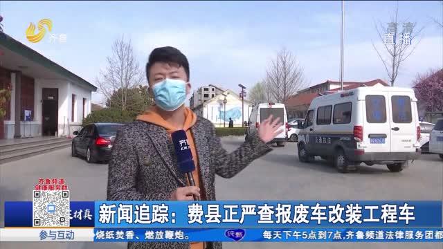 新闻追踪:费县正严查报废车改装工程车
