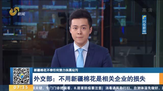 【新疆棉花不容任何势力抹黑玷污】外交部:不用新疆棉花是相关企业的损失