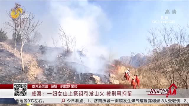 【群眾新聞眼】威海:一婦女山上祭祖引發山火 被刑事拘留