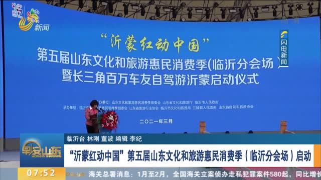 """""""沂蒙红动中国""""第五届山东文化和旅游惠民消费季(临沂分会场)启动"""