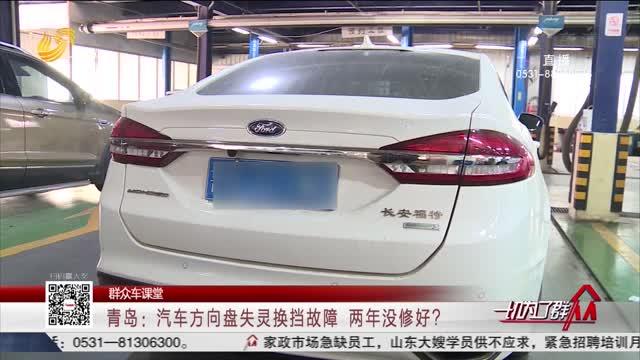 【群众车课堂】青岛:汽车方向盘失灵换挡故障 两年没修好?