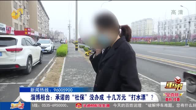 """淄博桓台:承诺的""""社保""""没办成 十几万元""""打水漂""""?"""
