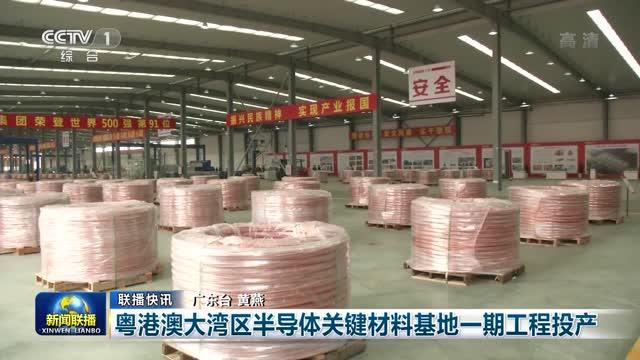 【联播快讯】粤港澳大湾区半导体关键材料基地一期工程投产