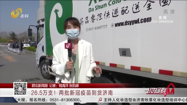 【群众新闻眼】26.5万支!两批新冠疫苗到货济南