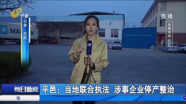 平邑:当地联合执法 涉事企业停产整治